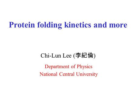 Protein folding kinetics and more Chi-Lun Lee ( 李紀倫 ) Department of Physics National Central University.
