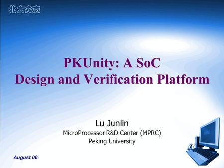 August 06 PKUnity: A SoC Design and Verification Platform Lu Junlin MicroProcessor R&D Center (MPRC) Peking University.