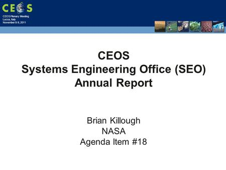CEOS Plenary Meeting Lucca, Italy November 8-9, 2011 CEOS Systems Engineering Office (SEO) Annual Report Brian Killough NASA Agenda Item #18.