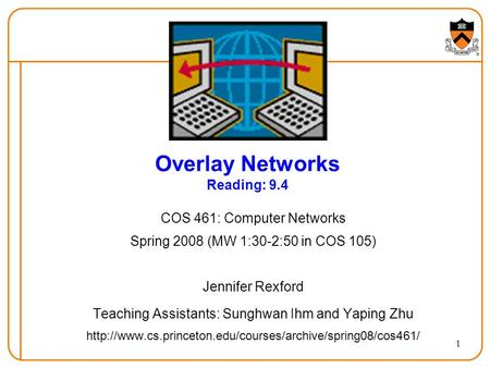 1 Overlay Networks Reading: 9.4 COS 461: Computer Networks Spring 2008 (MW 1:30-2:50 in COS 105) Jennifer Rexford Teaching Assistants: Sunghwan Ihm and.