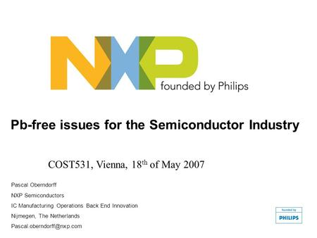 Pb-free issues for the Semiconductor Industry COST531, Vienna, 18 th of May 2007 Pascal Oberndorff NXP Semiconductors IC Manufacturing Operations Back.