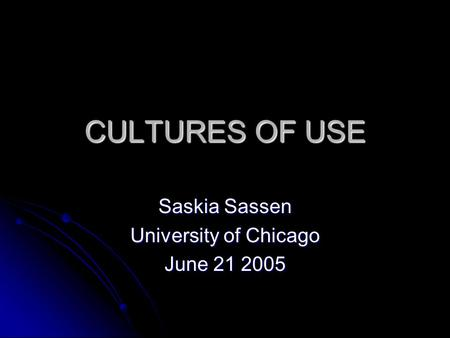 CULTURES OF USE Saskia Sassen University of Chicago June 21 2005.
