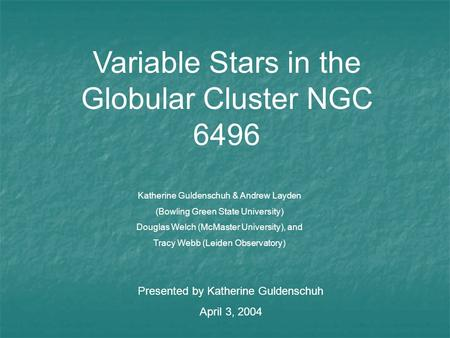 Variable Stars in the Globular Cluster NGC 6496 Katherine Guldenschuh & Andrew Layden (Bowling Green State University) Douglas Welch (McMaster University),
