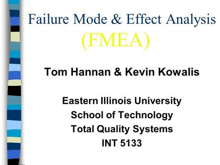 Failure Mode & Effect Analysis Tom Hannan & Kevin Kowalis Eastern Illinois University School of Technology Total Quality Systems INT 5133 (FMEA)