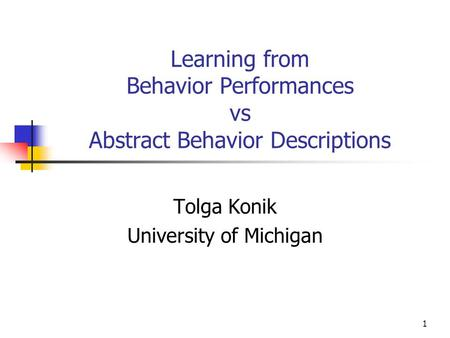 1 Learning from Behavior Performances vs Abstract Behavior Descriptions Tolga Konik University of Michigan.