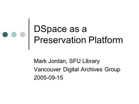 DSpace as a Preservation Platform Mark Jordan, SFU Library Vancouver Digital Archives Group 2005-09-15.