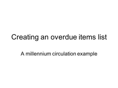 Creating an overdue items list A millennium circulation example.