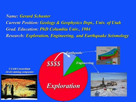 Name: Gerard Schuster Current Position: Geology & Geophysics Dept., Univ. of Utah Grad. Education: PhD Columbia Univ., 1984 Research: Exploration, Engineering,
