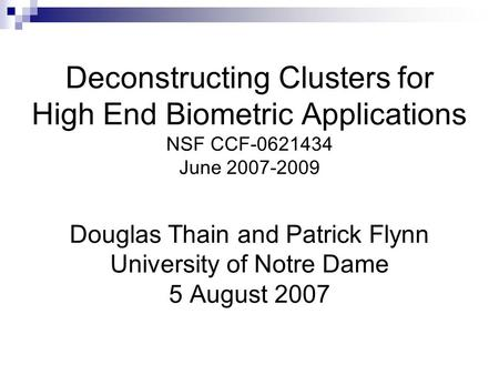 Deconstructing Clusters for High End Biometric Applications NSF CCF-0621434 June 2007-2009 Douglas Thain and Patrick Flynn University of Notre Dame 5 August.
