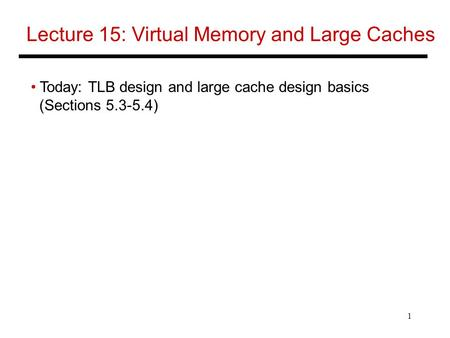 1 Lecture 15: Virtual Memory and Large Caches Today: TLB design and large cache design basics (Sections 5.3-5.4)