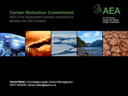 Carbon Reduction Commitment AEA is the Government adviser contracted to develop the CRC scheme Daniel Waller, Knowledge Leader, Carbon Management 0870.