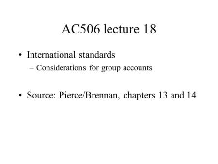 AC506 lecture 18 International standards –Considerations for group accounts Source: Pierce/Brennan, chapters 13 and 14.