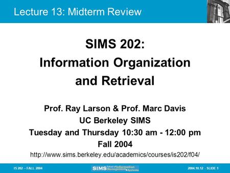 2004.10.12 - SLIDE 1IS 202 – FALL 2004 Lecture 13: Midterm Review Prof. Ray Larson & Prof. Marc Davis UC Berkeley SIMS Tuesday and Thursday 10:30 am -