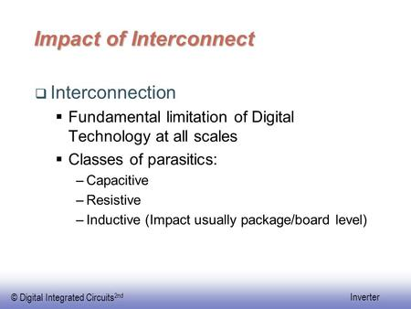 © Digital Integrated Circuits 2nd Inverter Impact of Interconnect  Interconnection  Fundamental limitation of Digital Technology at all scales  Classes.