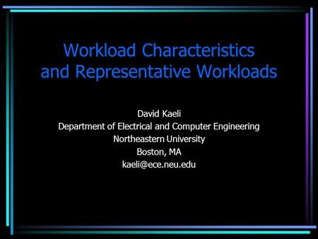 Workload Characteristics and Representative Workloads David Kaeli Department of Electrical and Computer Engineering Northeastern University Boston, MA.