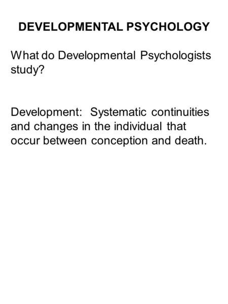 DEVELOPMENTAL PSYCHOLOGY What do Developmental Psychologists study? Development: Systematic continuities and changes in the individual that occur between.