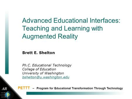 1 Advanced Educational Interfaces: Teaching and Learning with Augmented Reality Brett E. Shelton Ph.C. Educational Technology College of Education University.