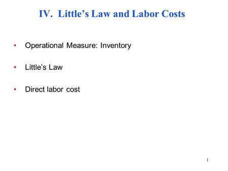 1 IV. Little's Law and Labor Costs Operational Measure: Inventory Little's Law Direct labor cost.