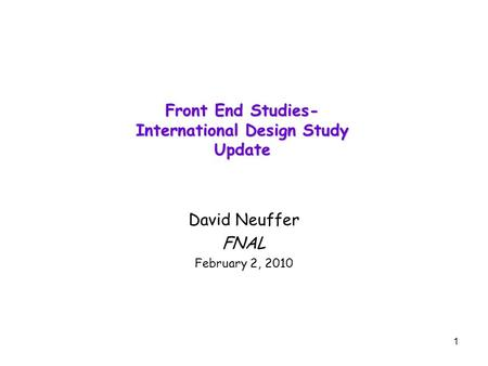 1 Front End Studies- International Design Study Update David Neuffer FNAL February 2, 2010.