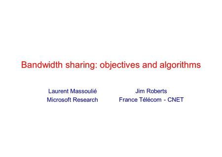Bandwidth sharing: objectives and algorithms Jim Roberts France Télécom - CNET Laurent Massoulié Microsoft Research.