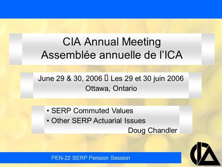 PEN-22 SERP Pension Session CIA Annual Meeting Assemblée annuelle de l'ICA June 29 & 30, 2006  Les 29 et 30 juin 2006 Ottawa, Ontario SERP Commuted Values.