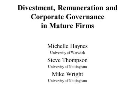 Divestment, Remuneration and Corporate Governance in Mature Firms Michelle Haynes University of Warwick Steve Thompson University of Nottingham Mike Wright.