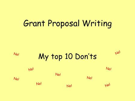 Grant Proposal Writing My top 10 Don'ts No!. Top 10 Don'ts 10 Don't wait until the last minute.