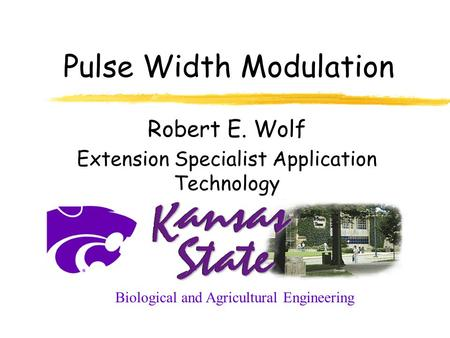 Pulse Width Modulation Robert E. Wolf Extension Specialist Application Technology Biological and Agricultural Engineering.