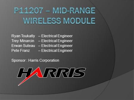 Ryan Toukatly– Electrical Engineer Trey Minarcin – Electrical Engineer Erwan Suteau – Electrical Engineer Pete Franz– Electrical Engineer Sponsor : Harris.
