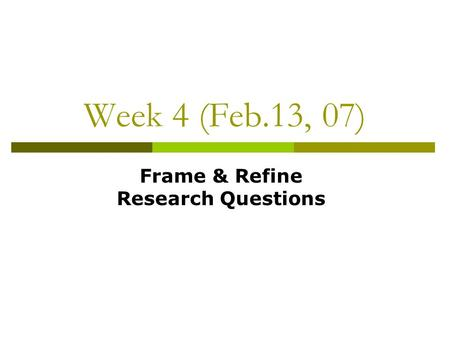 Week 4 (Feb.13, 07) Frame & Refine Research Questions.