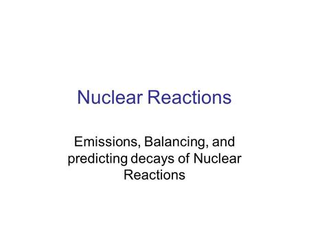 Nuclear Reactions Emissions, Balancing, and predicting decays of Nuclear Reactions.
