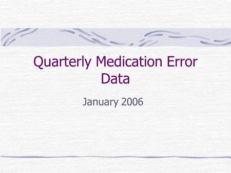 Quarterly Medication Error Data January 2006. Quarterly Error Report Medication Error data based upon Safety Reports No report = No data Greater than.