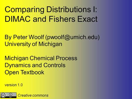 Comparing Distributions I: DIMAC and Fishers Exact By Peter Woolf University of Michigan Michigan Chemical Process Dynamics and Controls.