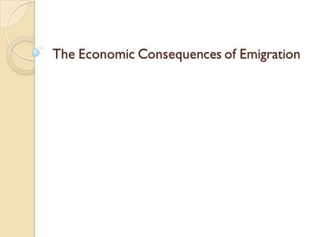 The Economic Consequences of Emigration. Potential Positive Effects Potential Positive Effects A. Gains to the emigrant. 1. Some examples of potential.