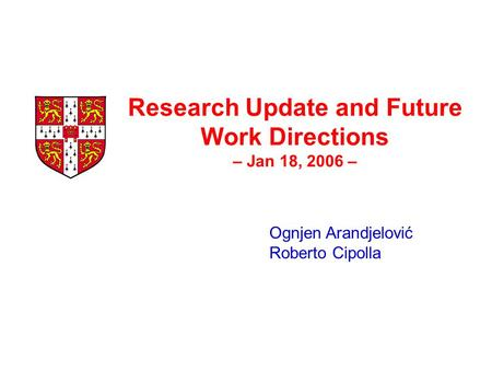 Research Update and Future Work Directions – Jan 18, 2006 – Ognjen Arandjelović Roberto Cipolla.