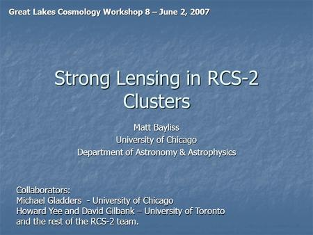 Strong Lensing in RCS-2 Clusters Matt Bayliss University of Chicago Department of Astronomy & Astrophysics Great Lakes Cosmology Workshop 8 – June 2, 2007.