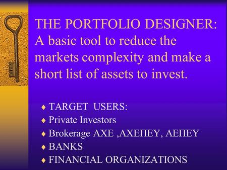 THE PORTFOLIO DESIGNER: A basic tool to reduce the markets complexity and make a short list of assets to invest.  TARGET USERS:  Private Investors 
