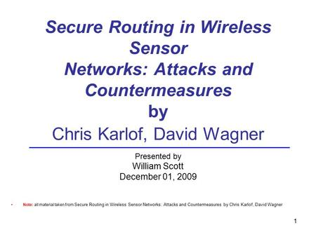 Secure Routing in Wireless Sensor Networks: Attacks and Countermeasures by Chris Karlof, David Wagner Presented by William Scott December 01, 2009 Note: