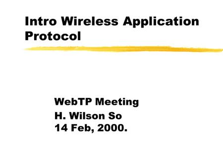 Intro Wireless Application Protocol WebTP Meeting H. Wilson So 14 Feb, 2000.