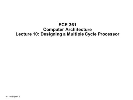 361 multipath..1 ECE 361 Computer Architecture Lecture 10: Designing a Multiple Cycle Processor.