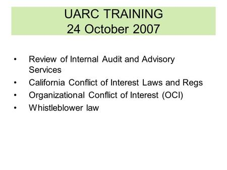 UARC TRAINING 24 October 2007 Review of Internal Audit and Advisory Services California Conflict of Interest Laws and Regs Organizational Conflict of Interest.