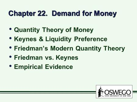 Chapter 22. Demand for Money Quantity Theory of Money Keynes & Liquidity Preference Friedman's Modern Quantity Theory Friedman vs. Keynes Empirical Evidence.