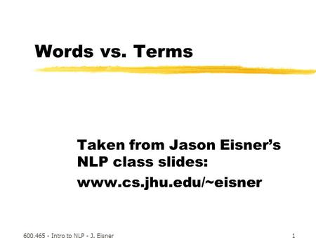 600.465 - Intro to NLP - J. Eisner1 Words vs. Terms Taken from Jason Eisner's NLP class slides: www.cs.jhu.edu/~eisner.