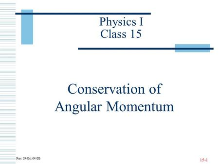 15-1 Physics I Class 15 Conservation of Angular Momentum.