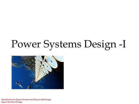 Introduction to Space Systems and Spacecraft Design Space Systems Design Power Systems Design -I.