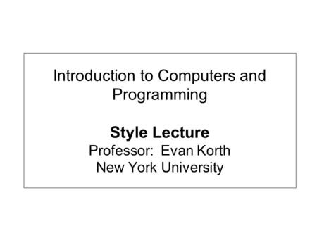 Introduction to Computers and Programming Style Lecture Professor: Evan Korth New York University.