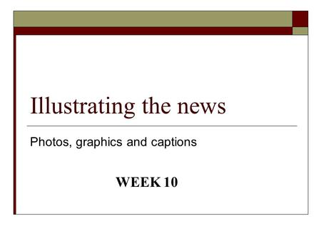 Illustrating the news Photos, graphics and captions WEEK 10.
