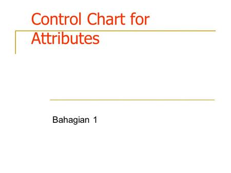 Control Chart for Attributes Bahagian 1. Introduction Many quality characteristics cannot be conveniently represented numerically. In such cases, each.