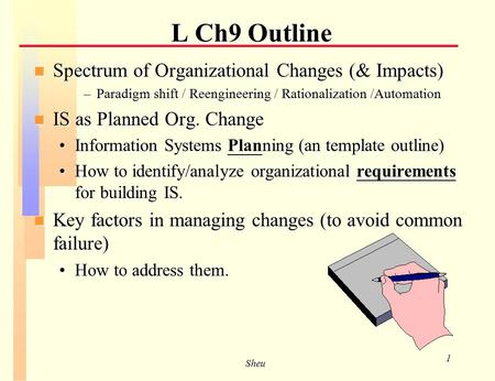 Sheu 1 n Spectrum of Organizational Changes (& Impacts) –Paradigm shift / Reengineering / Rationalization /Automation n IS as Planned Org. Change Information.