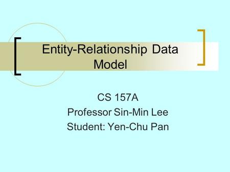 Entity-Relationship Data Model CS 157A Professor Sin-Min Lee Student: Yen-Chu Pan.